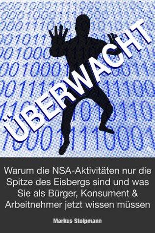 ÜBERWACHT: Warum die NSA-Aktivitäten nur die Spitze des Eisbergs sind und was Sie als Bürger, Konsument und Arbeitnehmer jetzt wissen müssen (German Edition)
