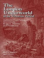 The London Underworld in the Victorian Period: Authentic First-Person Accounts by Beggars, Thieves and Prostitutes: v. 1