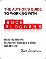 The Author's Guide To Working With Book Bloggers (Building Blocks to Author Success Series)