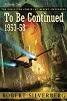 To Be Continued: The Collected Stories of Robert Silverberg, Volume One (The Collected Stories of Robert Silverberg, #1)
