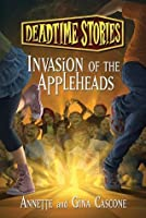 Invasion of the Appleheads (Deadtime Stories, #2)