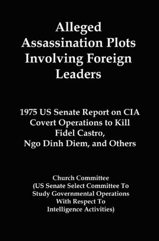 Alleged Assassination Plots Involving Foreign Leaders: 1975 US Senate Report on CIA Covert Operations to Kill Fidel Castro, Ngo Dinh Diem, and Others