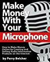 Make Money With Your Microphone: How to Make Money Online Recording and Selling Audio Information Products on The Internet