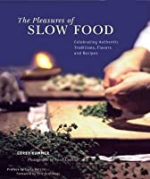 The Pleasures of Slow Food: Celebrating Authentic Traditions, Flavors, and Recipes