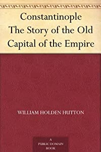 Constantinople The Story of the Old Capital of the Empire