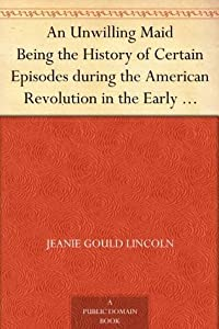 An Unwilling Maid Being the History of Certain Episodes during the American Revolution in the Early Life of Mistress Betty Yorke, born Wolcott