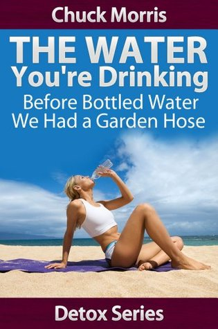 Drinking Water - Before Bottled Water we had a Garden Hose (Detoxification)