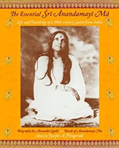 The Essential Sri Anandamayi Ma: Life and Teachings of a 20th Century Saint from India