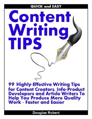 Quick and Easy Content Writing Tips: 99 Highly-Effective Writing Tips for Content Creators, Info-Product Developers and Article Writers To Help You Produce ... Work Faster and Easier (Writing Content)