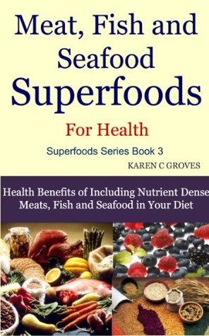 Meat, Fish and Seafood Superfoods For Health - Health Benefits of Including Nutrient Dense Meats, Fish and Seafood in Your Diet (Superfoods Series)
