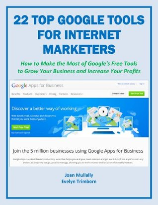22 Top Google Tools for Internet Marketers: How to Make the Most of Google's Free Tools to Grow Your Business and Increase Your Profits