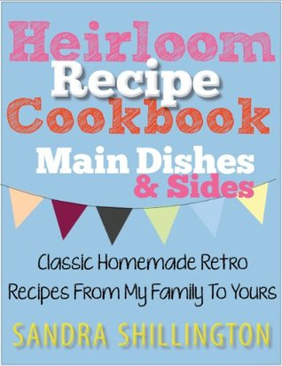 Heirloom Recipe Cookbook: Classic Homemade Retro Recipes From My Family To Yours, Main Dishes and Side Dishes