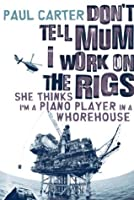 Don't Tell Mum I Work on the Rigs...She Thinks I'm a Piano Player in a Whorehouse