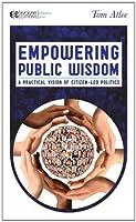 Empowering Public Wisdom: A Practical Vision of Citizen-Led Politics (Manifesto Series)