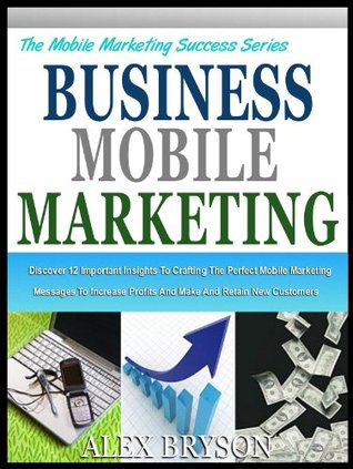 BUSINESS MOBILE MARKETING: The 12 Mobile Marketing Insights And How You Can Use Them To Double Your Business Profits (The Mobile Marketing Success Series)