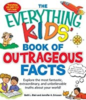 The Everything KIDS' Book of Outrageous Facts: Explore the most fantastic, extraordinary, and unbelievable truths about your world! (The Everything® Kids Series)