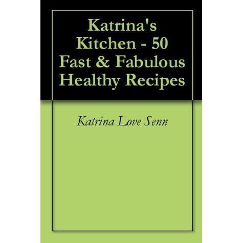 Katrina S Kitchen 50 Fast Fabulous Healthy Recipes By Katrina Love Senn
