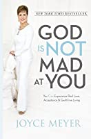 God Is Not Mad at You: You Can Experience Real Love, Acceptance  Guilt-free Living