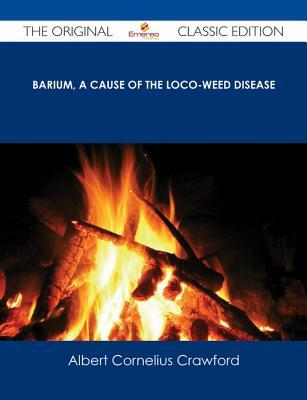 Barium, a Cause of the Loco-Weed Disease - The Original Classic Edition