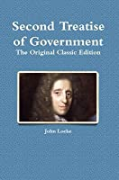 Second Treatise of Government: The Original Classic Edition