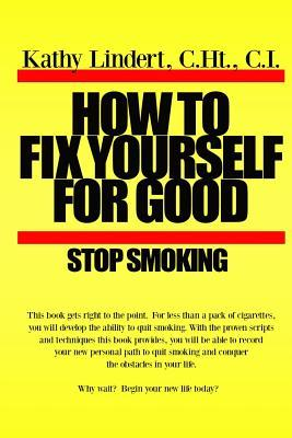 How to Fix Yourself for Good - Stop Smoking.: For Less Than a Pack of Cigarettes You Can Stop Smoking. This Book Helps You to Use Tried and True Methods That Have Helped Thousands of People to Be Free from Cigareetes. Aren't You Worth It? Stop Smoking ...