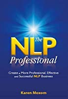 The NLP Professional: Create a More Professional, Effective and Successful NLP Business
