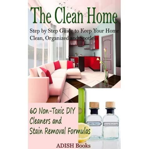 the clean home step by step guide to keep your home clean organized and spotless 60 non toxic. Black Bedroom Furniture Sets. Home Design Ideas