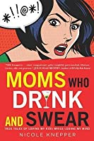 Moms Who Drink and Swear: True Tales of Loving My Kids While Losing My Mind