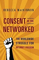 Consent of the Networked: The Worldwide Struggle for Internet Freedom