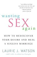 Wanting Sex Again: How to Rediscover Your Desire and Heal a Sexless Marriage
