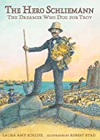 The Hero Schliemann: The Dreamer Who Dug for Troy