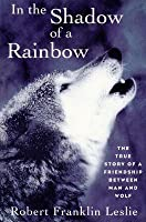 In the Shadow of a Rainbow: The True Story of a Friendship Between Man and Wolf