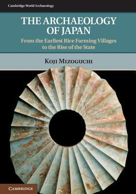 The Archaeology of Japan From the Earliest Rice Farming Villages to the Rise of the State