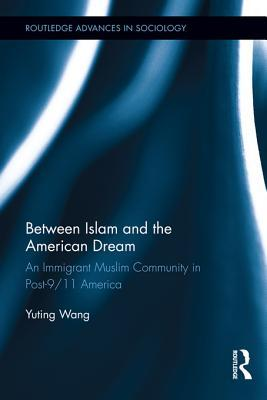 Between Islam and the American Dream: An Immigrant Muslim Community in Post-9/11 America: An Immigrant Muslim Community in Post-9/11 America