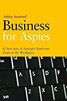 Business for Aspies: 42 Best Practices for Using Asperger Syndrome Traits at Work Successfully