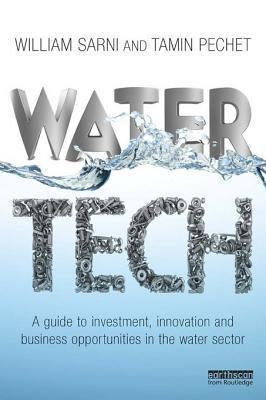 Water Tech A Guide to Investment, Innovation and Business Opportunities in the Water Sector