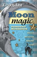 Everyday Moon Magic: Spells & Rituals for Abundant Living (Everyday Series)