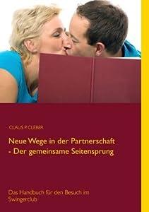 Neue Wege in der Partnerschaft - Der gemeinsame Seitensprung: Das Handbuch für den Besuch im Swingerclub