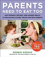 Parents Need to Eat Too: Nap-Friendly Recipes, One-Handed Meals, and Time-Saving Kitchen Tricks for New Parents