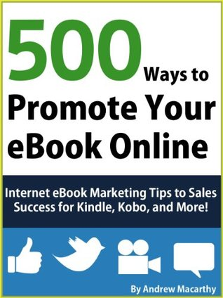 500 Ways to Promote Your eBook Online: Internet eBook Marketing Tips to Sales Success for Kindle, Kobo, and More!