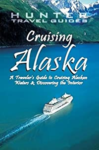 Cruising Alaska: A Guide to the Ships & Ports of Call - 7th edition