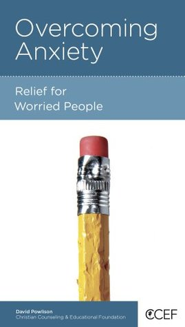 Overcoming Anxiety by David A. Powlison