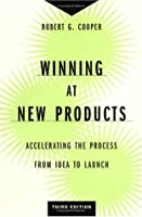 Winning at New Products: Accelerating the Process from Idea to Launch, Third Edition