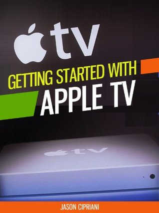 Getting Started with Apple TV for Cable Refugees: With tips on 'Home Sharing,' purchasing content from iTunes, free applications and more. (Tech 101 Kindle Book Series)