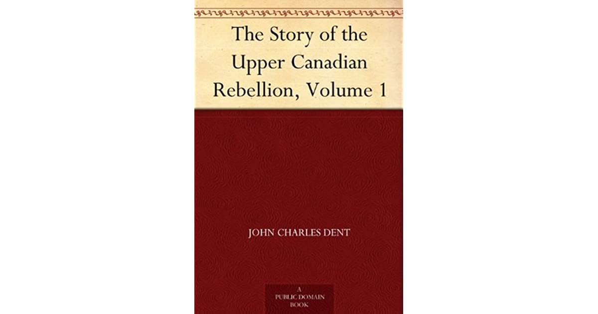 The Story of the Upper Canadian Rebellion, Volume 1