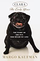 Clara, the Early Years: The Story of the Pug Who Ruled My Life
