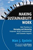 Making Sustainability Work: Best Practices in Managing and Measuring Corporate Social, Environmental, and Economic Impacts (Business)