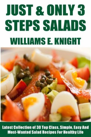 Just And Only 3 Steps Salads: Latest Collection of 30 Top Class, Simple, Easy And Most-Wanted Salad Recipes For Healthy Life
