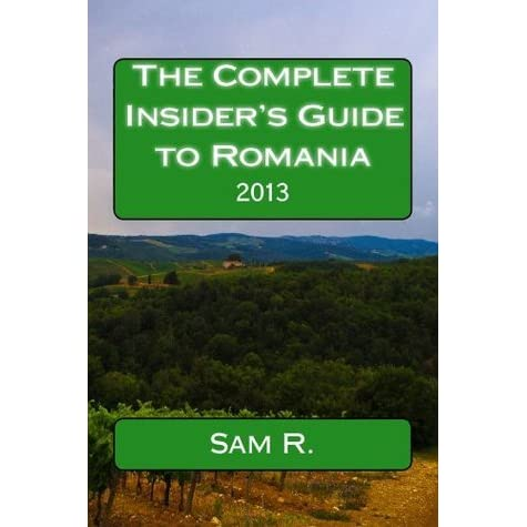 The Complete Insiders Guide to Romania: 2013