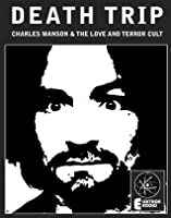 Death Trip: Charles Manson And The Love And Terror Cult